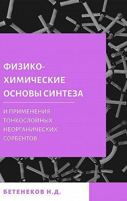 Николай Бетенеков - Физико-химические основы синтеза и применения тонкослойных неорганических сорбентов