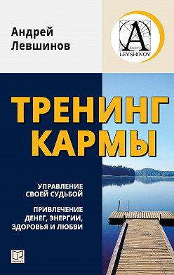 Андрей Левшинов - Тренинг кармы. Управление своей судьбой, привлечение денег, энергии, здоровья и любви