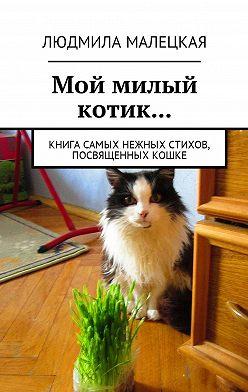 Людмила Малецкая - Мой милый котик… Книга самых нежных стихов, посвященных кошке