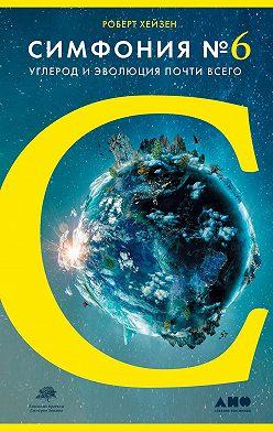 Роберт Гейзен - Симфония № 6. Углерод и эволюция почти всего