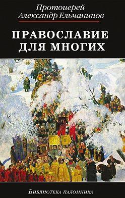 Александр Ельчанинов - Православие для многих. Отрывки из дневника и другие записи