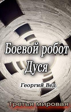 Георгий Вед - Боевой робот Дуся. Третья мировая