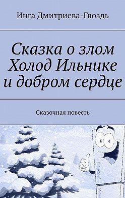 Инга Дмитриева-Гвоздь - Сказка озлом Холод Ильнике идобром сердце. Сказочная повесть