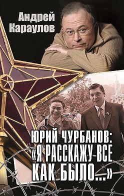 Андрей Караулов - Юрий Чурбанов: «Я расскажу все как было…»
