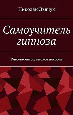 Николай Дьячук - Самоучитель гипноза. Учебно-методическое пособие