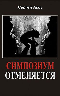 Сергей Аксу - Симпозиум отменяется