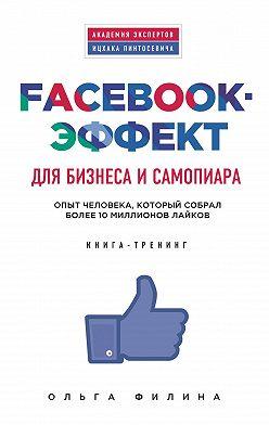 Ольга Филина - Facebook-эффект для бизнеса и самопиара. Опыт человека, который собрал более 10 миллионов лайков