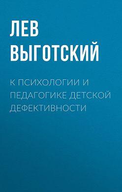 Лев Выготский (Выгодский) - К психологии и педагогике детской дефективности