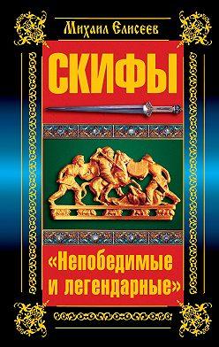 Михаил Елисеев - Скифы. «Непобедимые и легендарные»