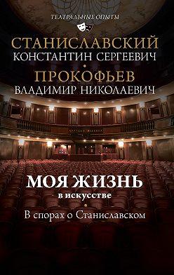 Константин Станиславский - Моя жизнь в искусстве. В спорах о Станиславском