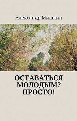 Александр Мишкин - Оставаться молодым? Просто!