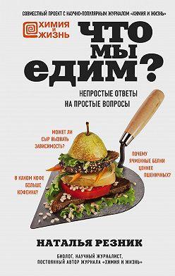 Наталья Резник - Что мы едим? Непростые ответы на простые вопросы