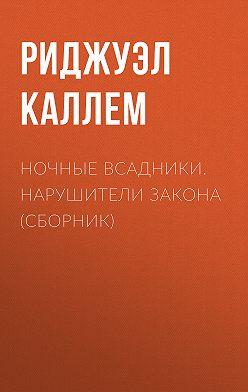 Риджуэл Каллем - Ночные всадники. Нарушители закона (сборник)