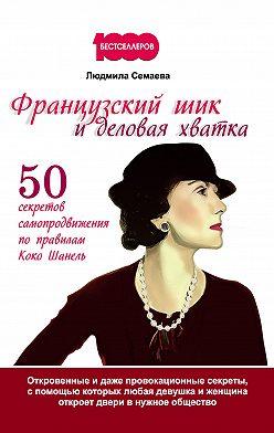 Людмила Семаева - Французский шик и деловая хватка. 50 секретов самопродвижения по правилам Коко Шанель