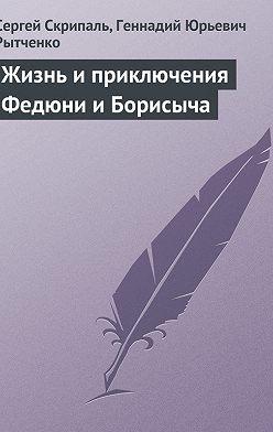 Сергей Скрипаль - Жизнь и приключения Федюни и Борисыча