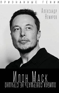 Александр Немиров - Илон Маск. Ошибки совершать не страшно