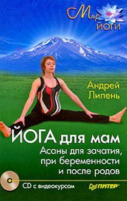 Андрей Липень - Йога для мам. Асаны для зачатия, при беременности и после родов