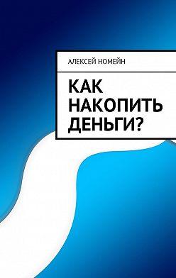 Алексей Номейн - Как накопить деньги?