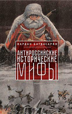 Вардан Багдасарян - Антироссийские исторические мифы