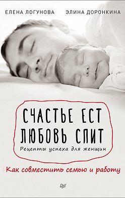 Елена Логунова - Счастье ест. Любовь спит. Рецепты успеха для женщин. Как совместить семью и работу