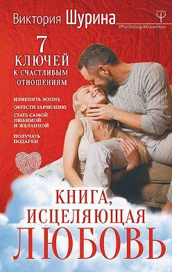 Виктория Шурина - Книга, исцеляющая любовь. 7 ключей к счастливым отношениям