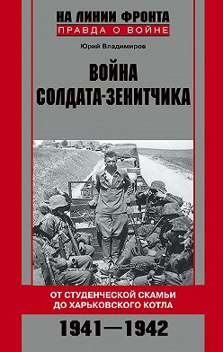 Юрий Владимиров - Война солдата-зенитчика: от студенческой скамьи до Харьковского котла. 1941–1942