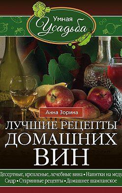 Анна Зорина - Лучшие рецепты домашних вин. Десертные, крепленые, лечебные вина, напитки на меду, сидр, старинные рецепты, домашнее шампанское