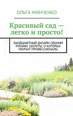 Ольга Минченко - Красивый сад – легко и просто! Ландшафтный дизайн своими руками. Секреты, о которых молчат профессионалы