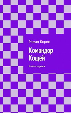 Роман Борин - Командор Кощей. Книга первая