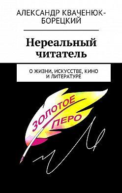 Александр Кваченюк-Борецкий - Нереальный читатель. Ожизни, искусстве, кино, литературе