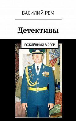 Василий Рем - Детективы. Рождённый вСССР