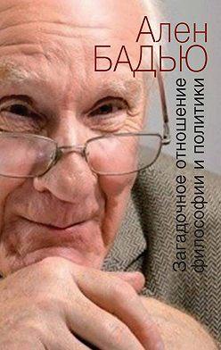 Ален Бадью - Загадочное отношение философии и политики