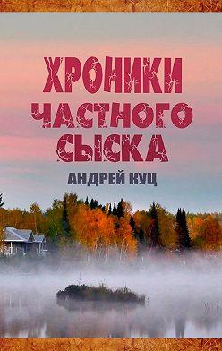 Андрей Куц - Хроники частного сыска