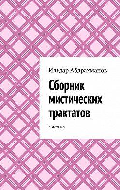 Ильдар Абдрахманов - Сборник мистических трактатов. Мистика