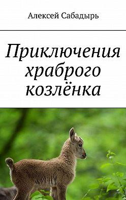 Алексей Сабадырь - Приключения храброго козлёнка