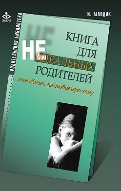 Ирина Млодик - Книга для неидеальных родителей, или Жизнь на свободную тему