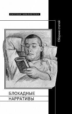 Коллектив авторов - Блокадные нарративы (сборник)
