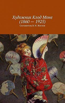 В. Жиглов - Художник Клод Моне(1860–1925)