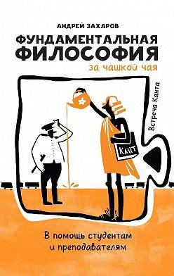 Андрей Захаров - Фундаментальная философия зачашкой чая: Встреча Канта. Впомощь студентам ипреподавателям