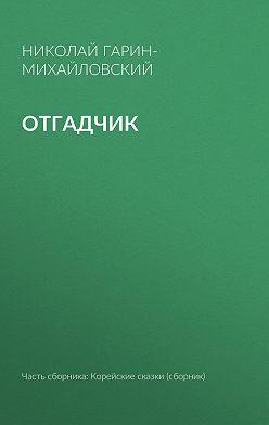 Николай Гарин-Михайловский - Отгадчик