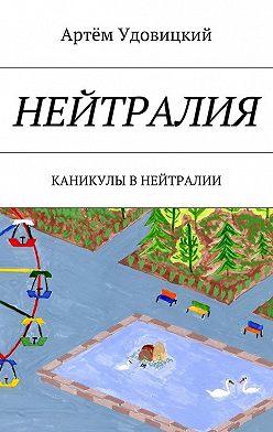 Артём Удовицкий - Нейтралия. Каникулы в Нейтралии