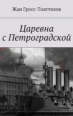 Жан Гросс-Толстиков - Царевна сПетроградской