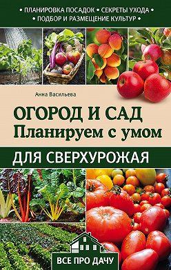 Анна Васильева - Огород и сад. Планируем с умом для сверхурожая