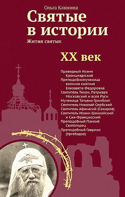 Ольга Клюкина - Святые в истории. Жития святых в новом формате. XX век