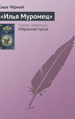 Саша Чёрный - «Илья Муромец»