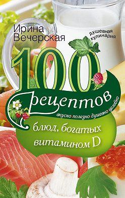 Ирина Вечерская - 100 рецептов блюд, богатыми витамином D. Вкусно, полезно, душевно, целебно