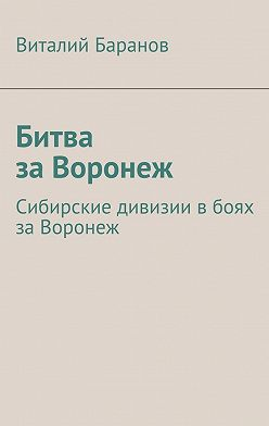 Виталий Баранов - Битва заВоронеж. Сибирские дивизии вбоях заВоронеж