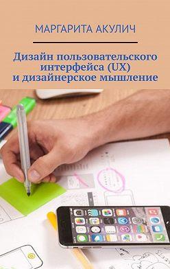 Маргарита Акулич - Дизайн пользовательского интерфейса(UX) идизайнерское мышление