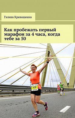 Галина Кривошеина - Как пробежать первый марафон за4часа, когда тебе за50