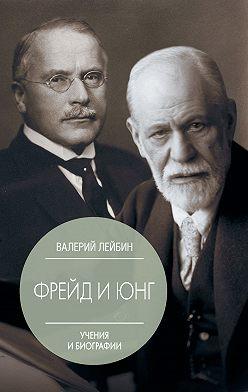 Валерий Лейбин - Зигмунд Фрейд и Карл Густав Юнг. Учения и биографии